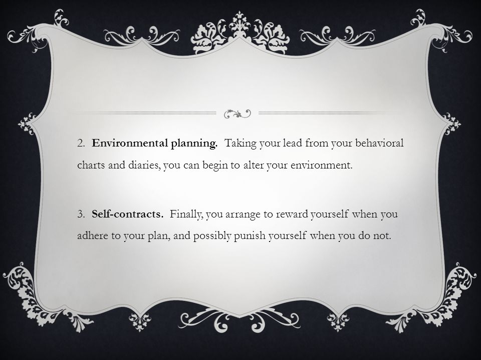 2. Environmental planning. Taking your lead from your behavioral charts and diaries, you can begin to alter your environment. 3. Self-contracts. Final