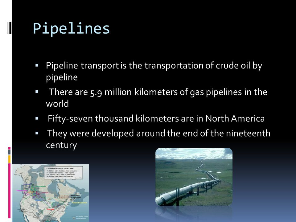Pipelines  Pipeline transport is the transportation of crude oil by pipeline  There are 5.9 million kilometers of gas pipelines in the world  Fifty-seven thousand kilometers are in North America  They were developed around the end of the nineteenth century