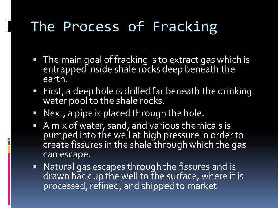The Process of Fracking  The main goal of fracking is to extract gas which is entrapped inside shale rocks deep beneath the earth.
