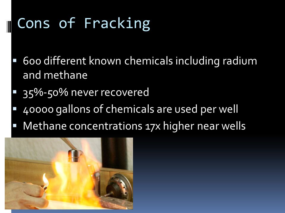 Cons of Fracking  600 different known chemicals including radium and methane  35%-50% never recovered  40000 gallons of chemicals are used per well  Methane concentrations 17x higher near wells