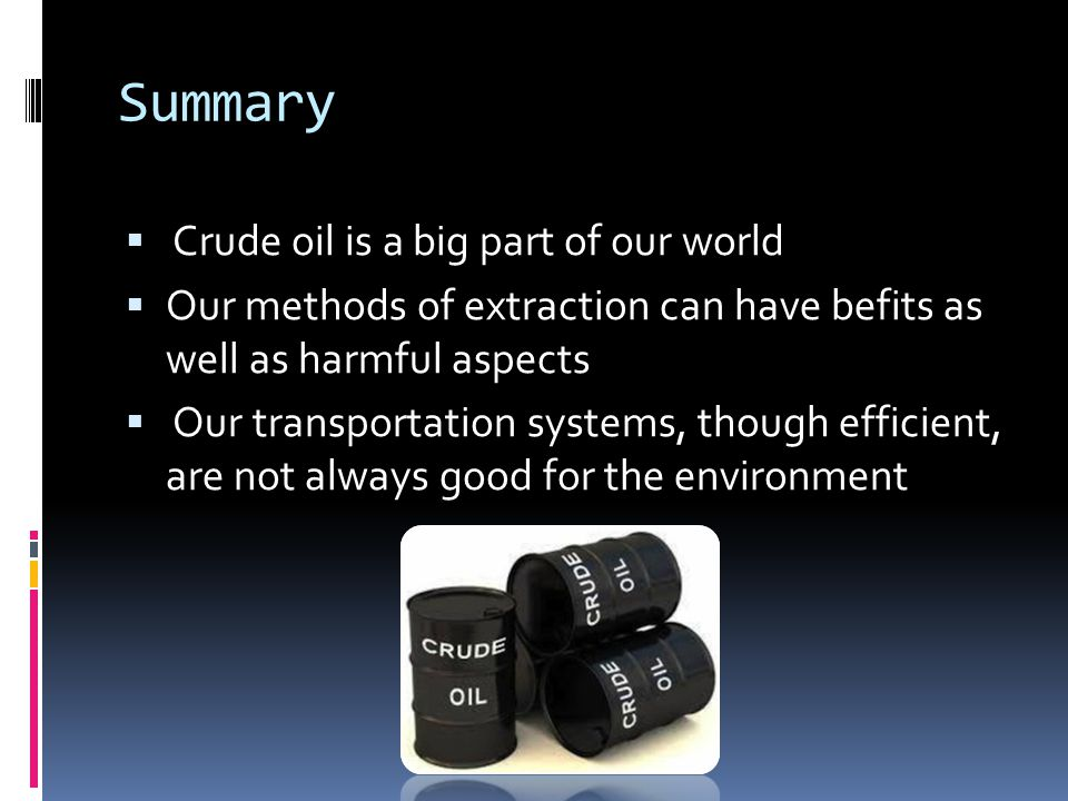 Summary  Crude oil is a big part of our world  Our methods of extraction can have befits as well as harmful aspects  Our transportation systems, though efficient, are not always good for the environment