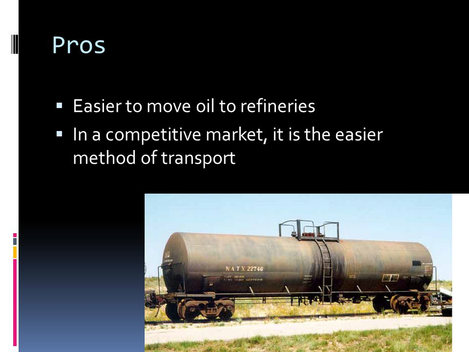 Pros  Easier to move oil to refineries  In a competitive market, it is the easier method of transport