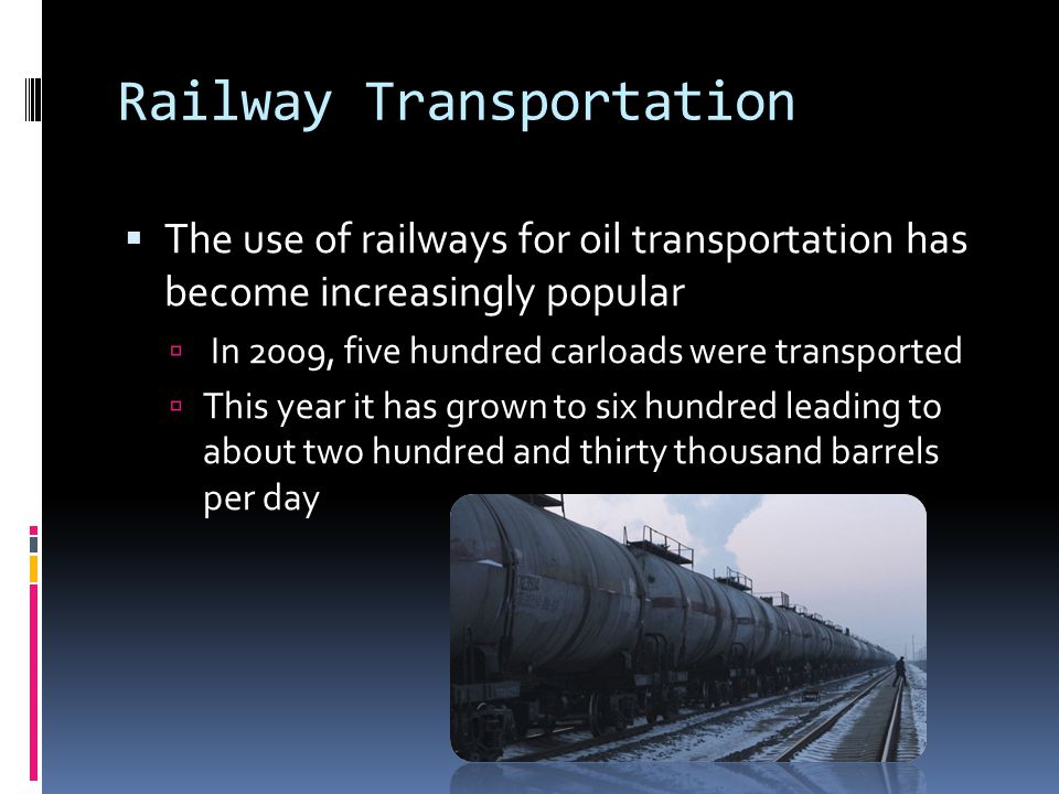 Railway Transportation  The use of railways for oil transportation has become increasingly popular  In 2009, five hundred carloads were transported  This year it has grown to six hundred leading to about two hundred and thirty thousand barrels per day