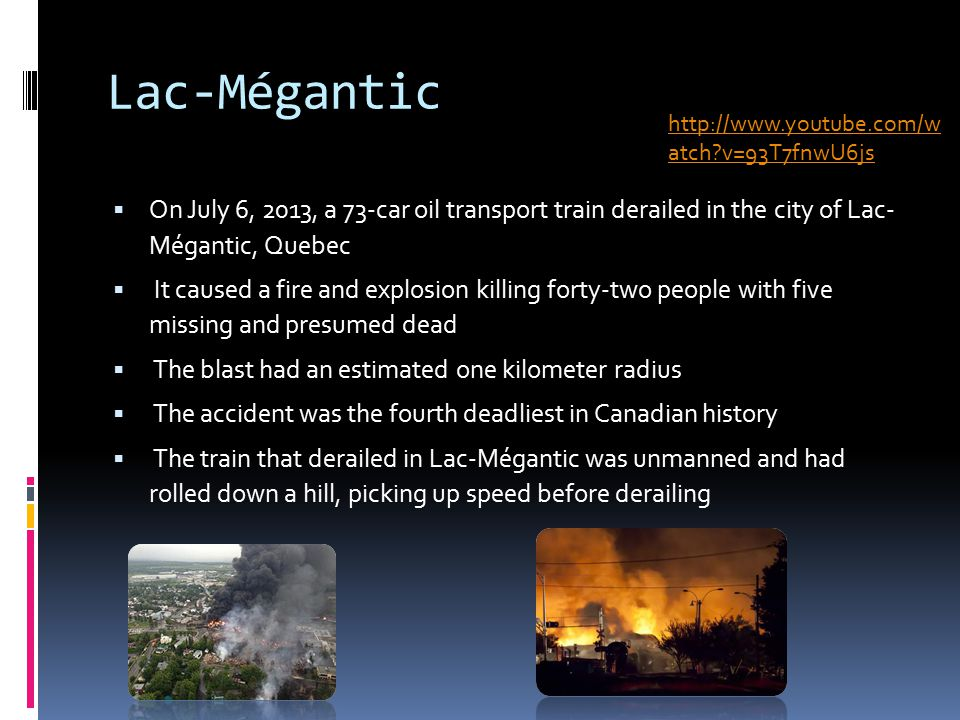 Lac-Mégantic  On July 6, 2013, a 73-car oil transport train derailed in the city of Lac- Mégantic, Quebec  It caused a fire and explosion killing forty-two people with five missing and presumed dead  The blast had an estimated one kilometer radius  The accident was the fourth deadliest in Canadian history  The train that derailed in Lac-Mégantic was unmanned and had rolled down a hill, picking up speed before derailing http://www.youtube.com/w atch v=93T7fnwU6js