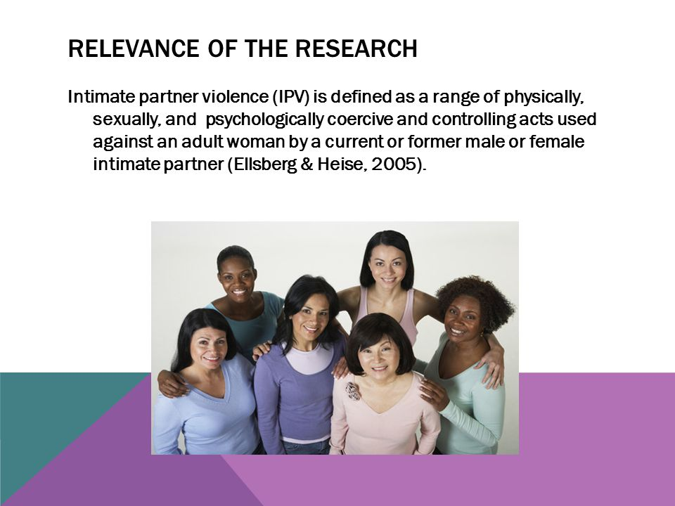 RELEVANCE OF THE RESEARCH Intimate partner violence (IPV) is defined as a range of physically, sexually, and psychologically coercive and controlling acts used against an adult woman by a current or former male or female intimate partner (Ellsberg & Heise, 2005).