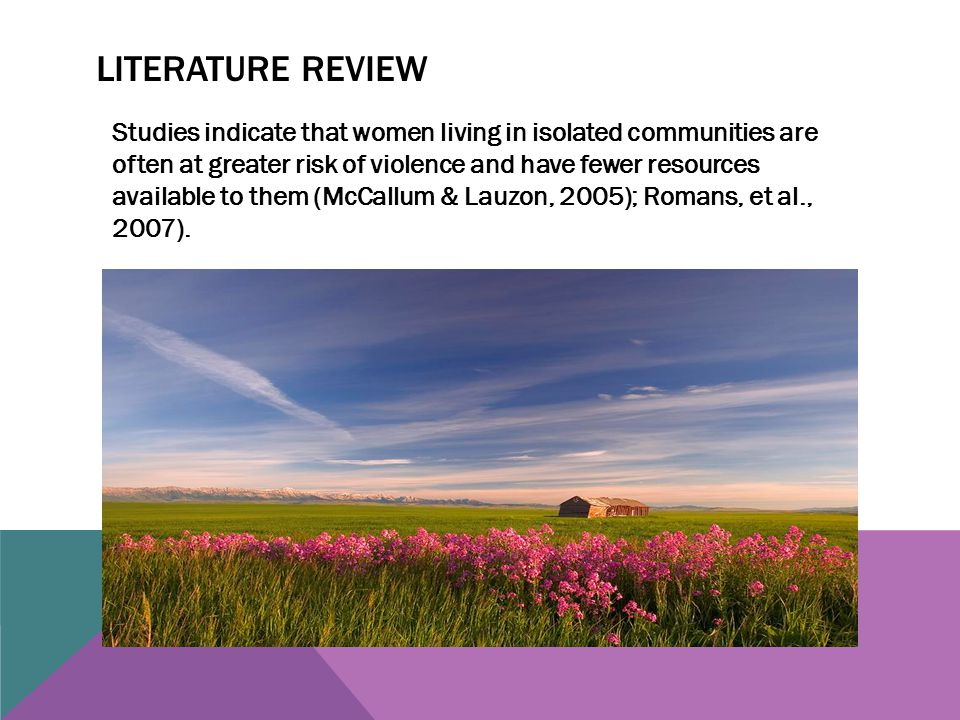 LITERATURE REVIEW Studies indicate that women living in isolated communities are often at greater risk of violence and have fewer resources available to them (McCallum & Lauzon, 2005); Romans, et al., 2007).