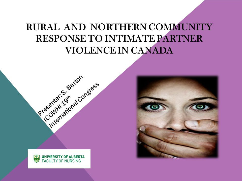 RURAL AND NORTHERN COMMUNITY RESPONSE TO INTIMATE PARTNER VIOLENCE IN CANADA Presenter: S.