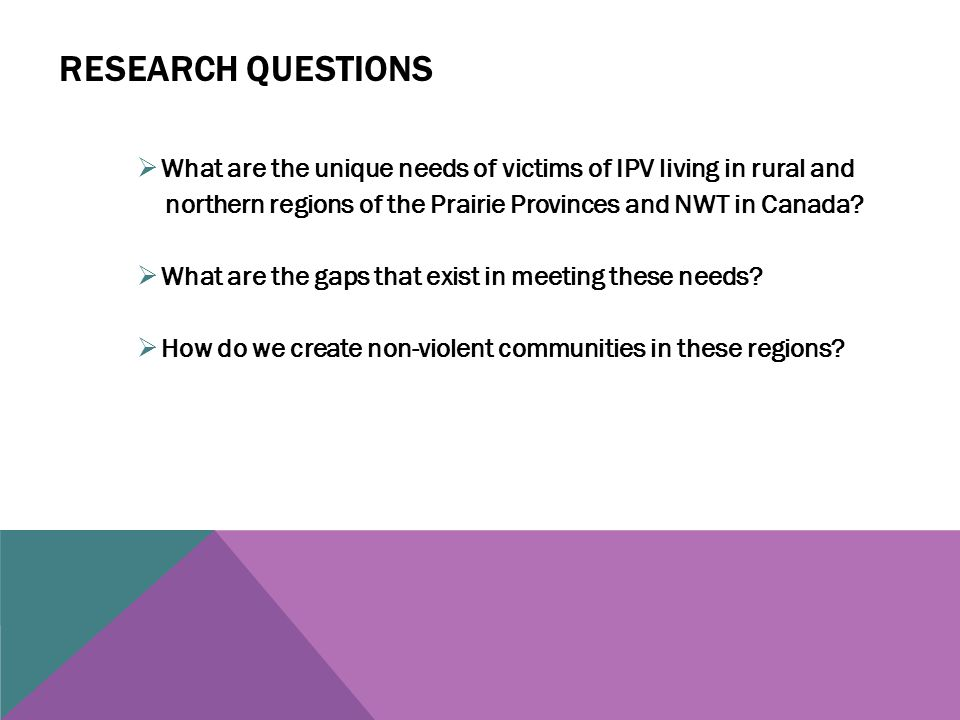 RESEARCH QUESTIONS  What are the unique needs of victims of IPV living in rural and northern regions of the Prairie Provinces and NWT in Canada.
