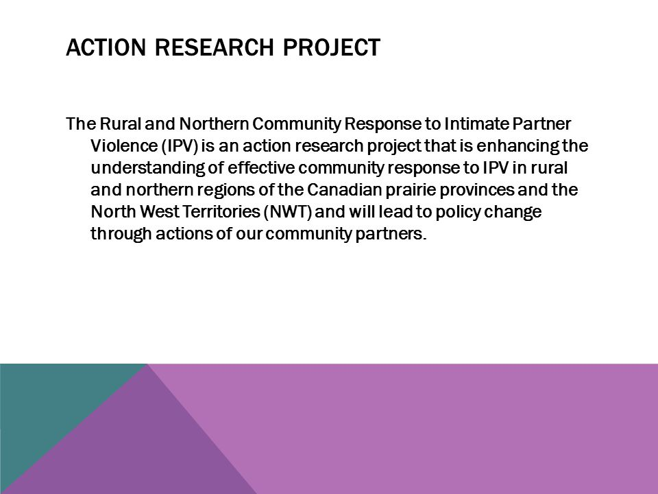 ACTION RESEARCH PROJECT The Rural and Northern Community Response to Intimate Partner Violence (IPV) is an action research project that is enhancing the understanding of effective community response to IPV in rural and northern regions of the Canadian prairie provinces and the North West Territories (NWT) and will lead to policy change through actions of our community partners.