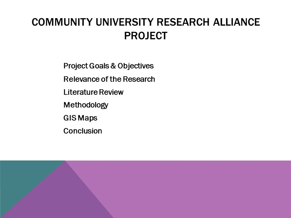 COMMUNITY UNIVERSITY RESEARCH ALLIANCE PROJECT Project Goals & Objectives Relevance of the Research Literature Review Methodology GIS Maps Conclusion