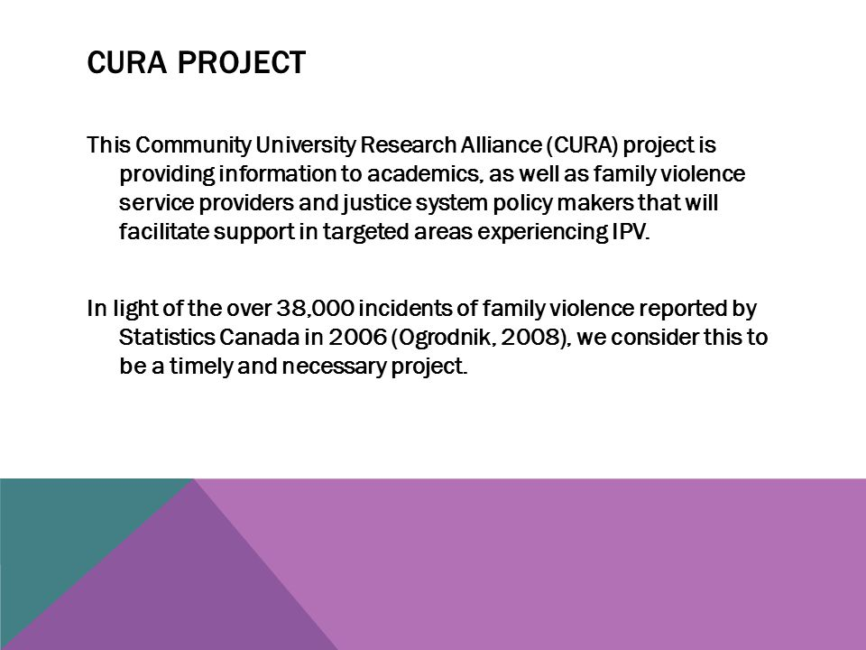 CURA PROJECT This Community University Research Alliance (CURA) project is providing information to academics, as well as family violence service providers and justice system policy makers that will facilitate support in targeted areas experiencing IPV.
