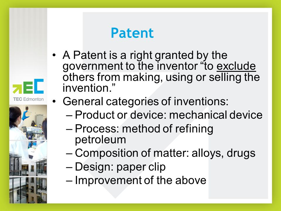 "Patent A Patent is a right granted by the government to the inventor ""to exclude others from making, using or selling the invention."" General categori"