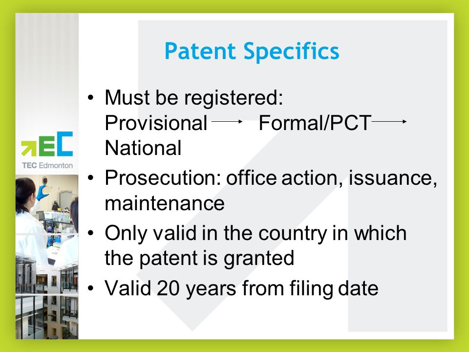 Patent Specifics Must be registered: Provisional Formal/PCT National Prosecution: office action, issuance, maintenance Only valid in the country in which the patent is granted Valid 20 years from filing date