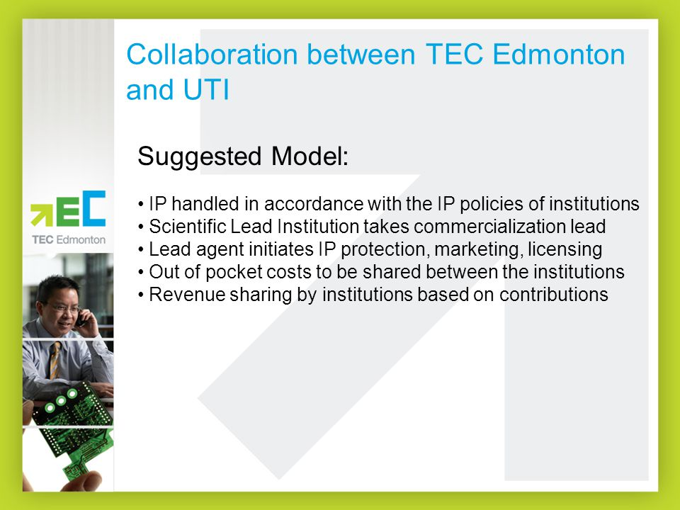 Collaboration between TEC Edmonton and UTI Suggested Model: IP handled in accordance with the IP policies of institutions Scientific Lead Institution takes commercialization lead Lead agent initiates IP protection, marketing, licensing Out of pocket costs to be shared between the institutions Revenue sharing by institutions based on contributions