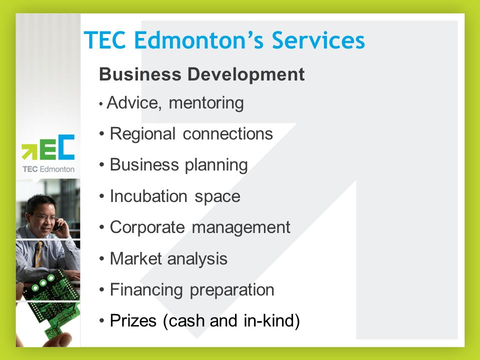 TEC Edmonton's Services Business Development Advice, mentoring Regional connections Business planning Incubation space Corporate management Market analysis Financing preparation Prizes (cash and in-kind)