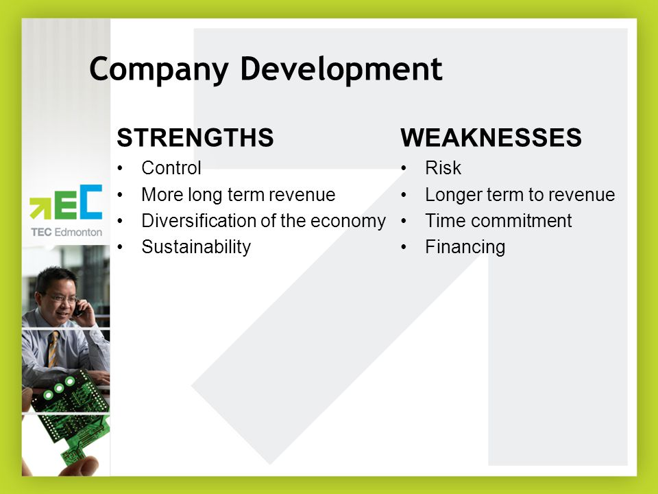 Company Development STRENGTHS Control More long term revenue Diversification of the economy Sustainability WEAKNESSES Risk Longer term to revenue Time commitment Financing