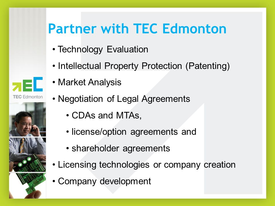 Partner with TEC Edmonton Technology Evaluation Intellectual Property Protection (Patenting) Market Analysis Negotiation of Legal Agreements CDAs and