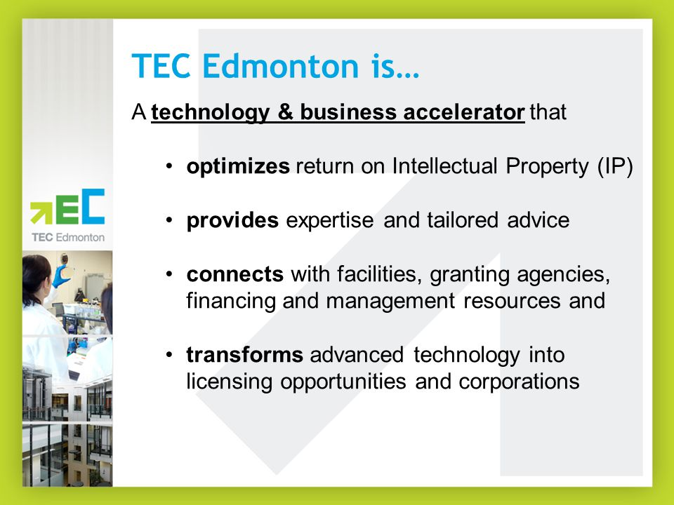 TEC Edmonton is… A technology & business accelerator that optimizes return on Intellectual Property (IP) provides expertise and tailored advice connects with facilities, granting agencies, financing and management resources and transforms advanced technology into licensing opportunities and corporations