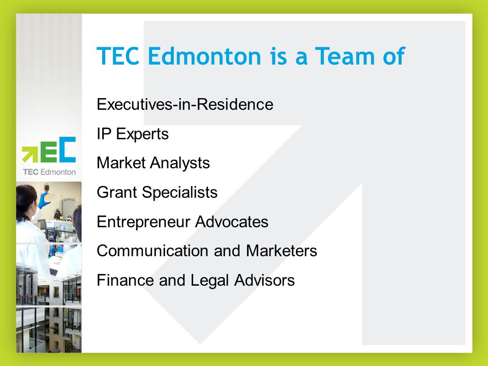 Executives-in-Residence IP Experts Market Analysts Grant Specialists Entrepreneur Advocates Communication and Marketers Finance and Legal Advisors TEC Edmonton is a Team of