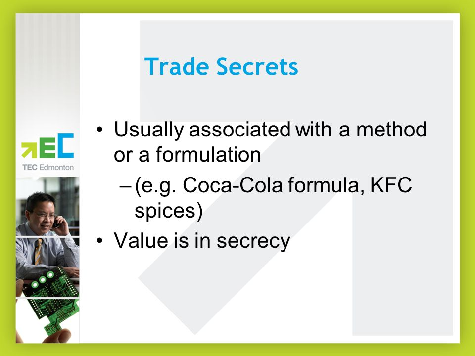 Trade Secrets Usually associated with a method or a formulation –(e.g. Coca-Cola formula, KFC spices) Value is in secrecy