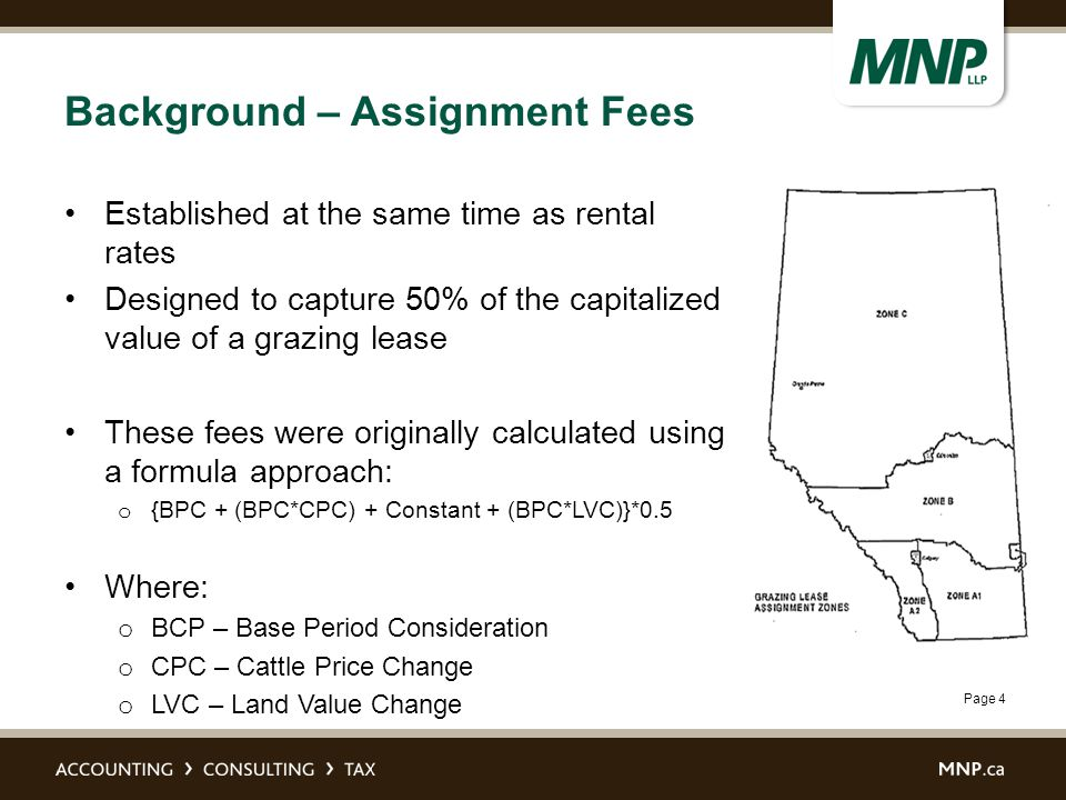 Page 4 Background – Assignment Fees Established at the same time as rental rates Designed to capture 50% of the capitalized value of a grazing lease These fees were originally calculated using a formula approach: o {BPC + (BPC*CPC) + Constant + (BPC*LVC)}*0.5 Where: o BCP – Base Period Consideration o CPC – Cattle Price Change o LVC – Land Value Change