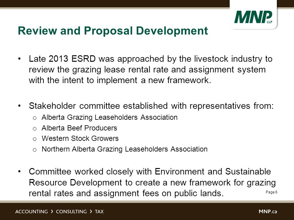Page 6 Review and Proposal Development Late 2013 ESRD was approached by the livestock industry to review the grazing lease rental rate and assignment system with the intent to implement a new framework.