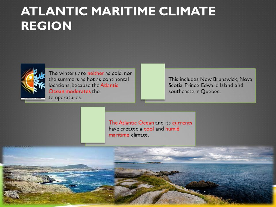 ATLANTIC MARITIME CLIMATE REGION The winters are neither as cold, nor the summers as hot as continental locations, because the Atlantic Ocean moderates the temperatures.