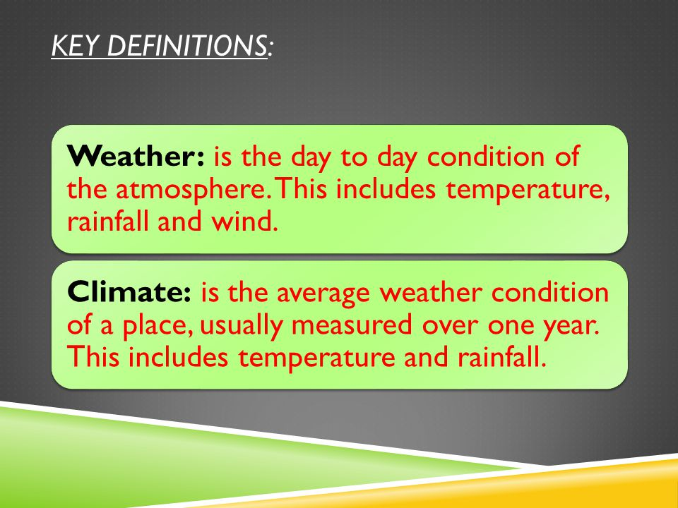 KEY DEFINITIONS: Weather: is the day to day condition of the atmosphere.