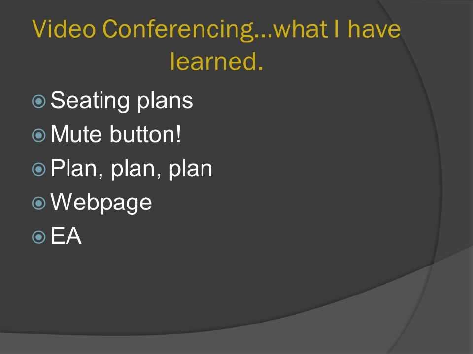 Video Conferencing…what I have learned.  Seating plans  Mute button.