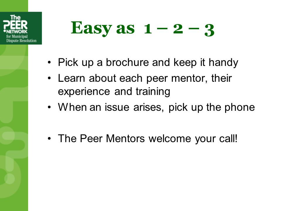 Easy as 1 – 2 – 3 Pick up a brochure and keep it handy Learn about each peer mentor, their experience and training When an issue arises, pick up the phone The Peer Mentors welcome your call!