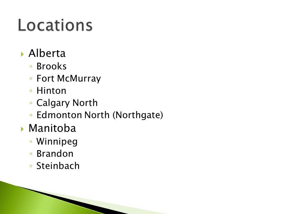  Alberta ◦ Brooks ◦ Fort McMurray ◦ Hinton ◦ Calgary North ◦ Edmonton North (Northgate)  Manitoba ◦ Winnipeg ◦ Brandon ◦ Steinbach