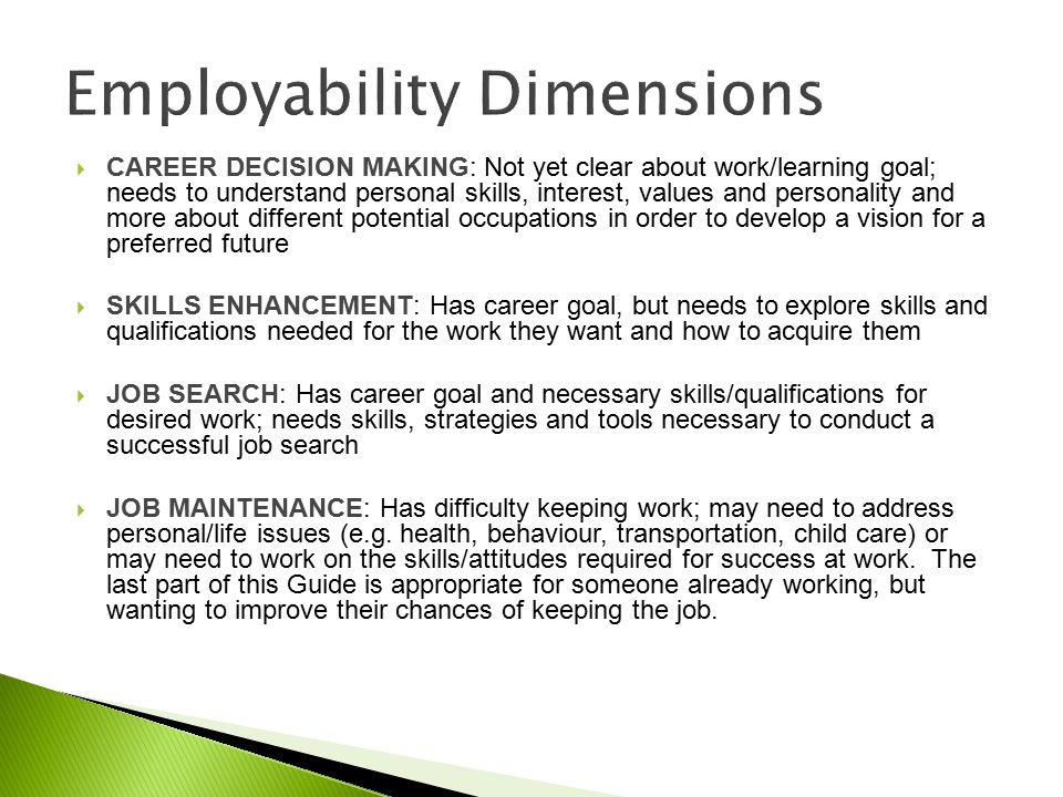  CAREER DECISION MAKING: Not yet clear about work/learning goal; needs to understand personal skills, interest, values and personality and more about different potential occupations in order to develop a vision for a preferred future  SKILLS ENHANCEMENT: Has career goal, but needs to explore skills and qualifications needed for the work they want and how to acquire them  JOB SEARCH: Has career goal and necessary skills/qualifications for desired work; needs skills, strategies and tools necessary to conduct a successful job search  JOB MAINTENANCE: Has difficulty keeping work; may need to address personal/life issues (e.g.