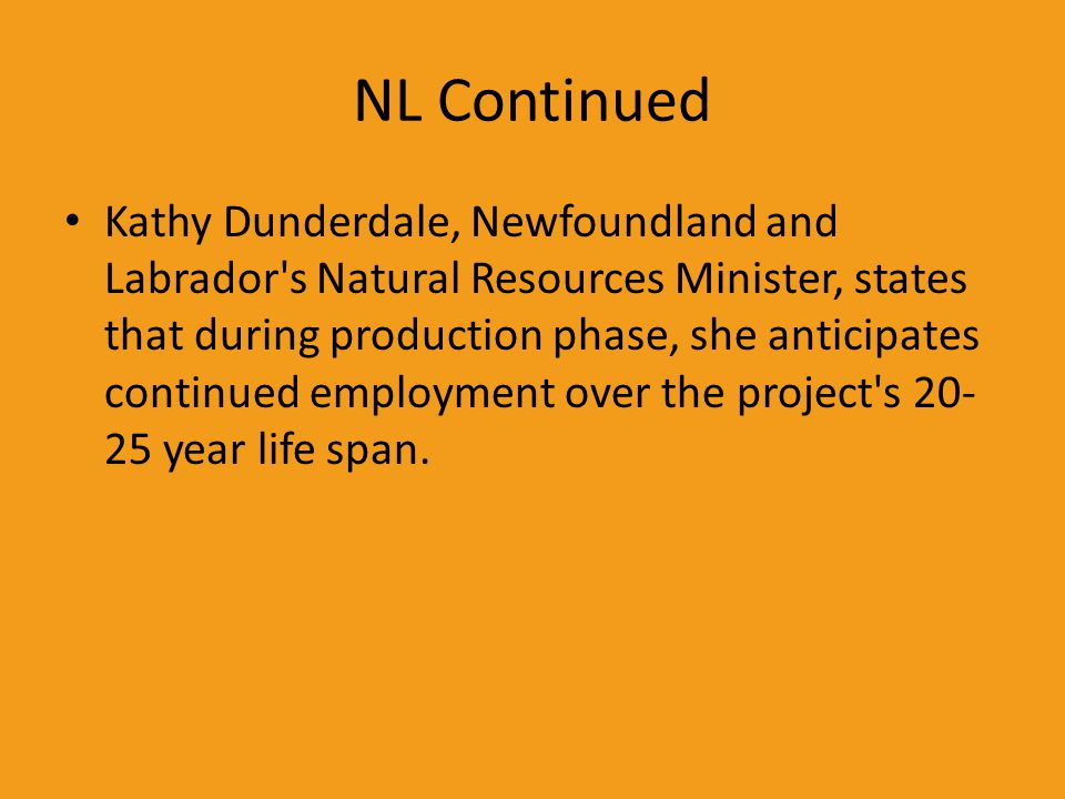 NL Continued Kathy Dunderdale, Newfoundland and Labrador's Natural Resources Minister, states that during production phase, she anticipates continued