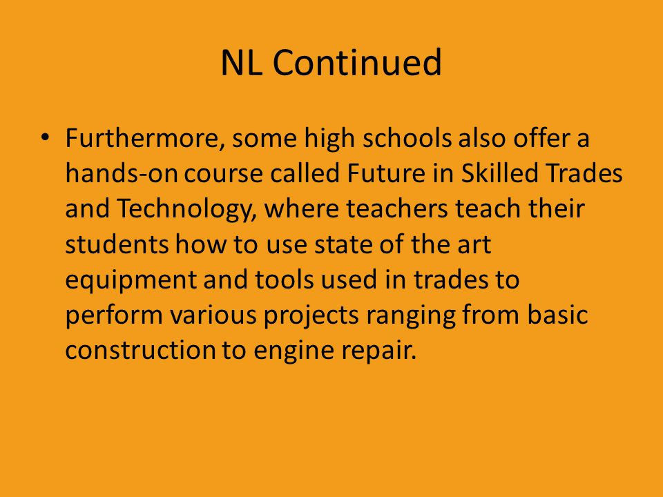 NL Continued Furthermore, some high schools also offer a hands-on course called Future in Skilled Trades and Technology, where teachers teach their st