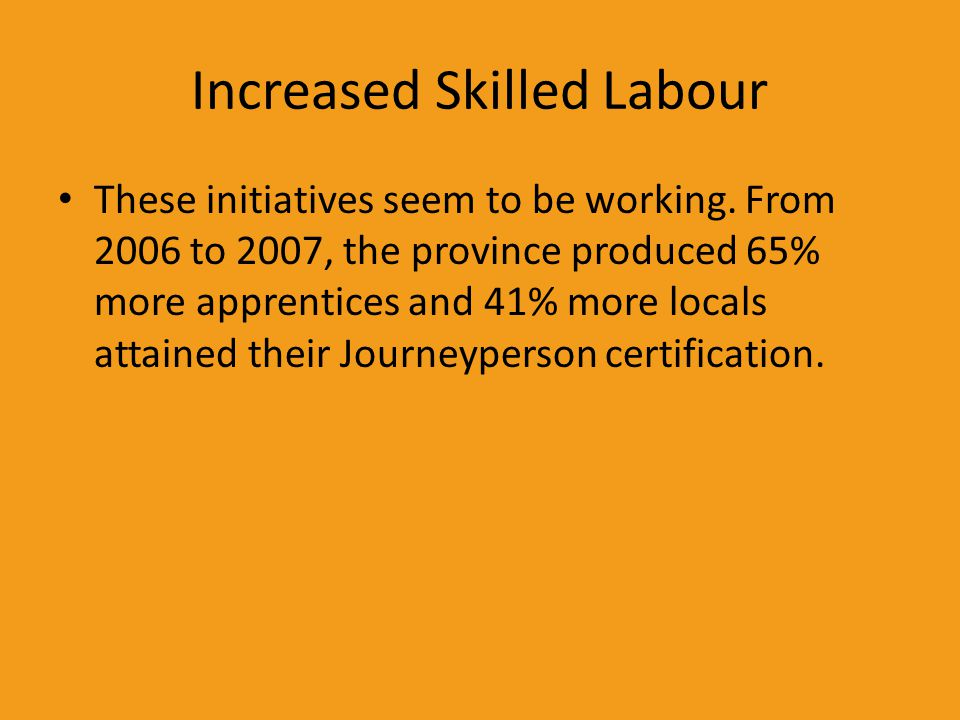 Increased Skilled Labour These initiatives seem to be working. From 2006 to 2007, the province produced 65% more apprentices and 41% more locals attai