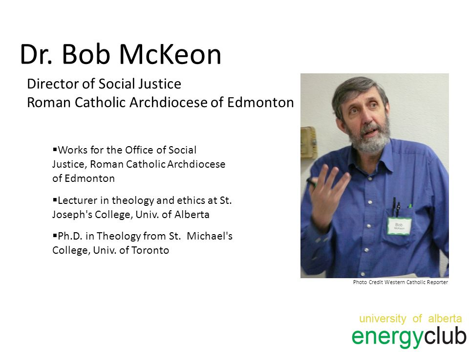 Dr. Bob McKeon Director of Social Justice Roman Catholic Archdiocese of Edmonton Photo Credit Western Catholic Reporter  Works for the Office of Soci