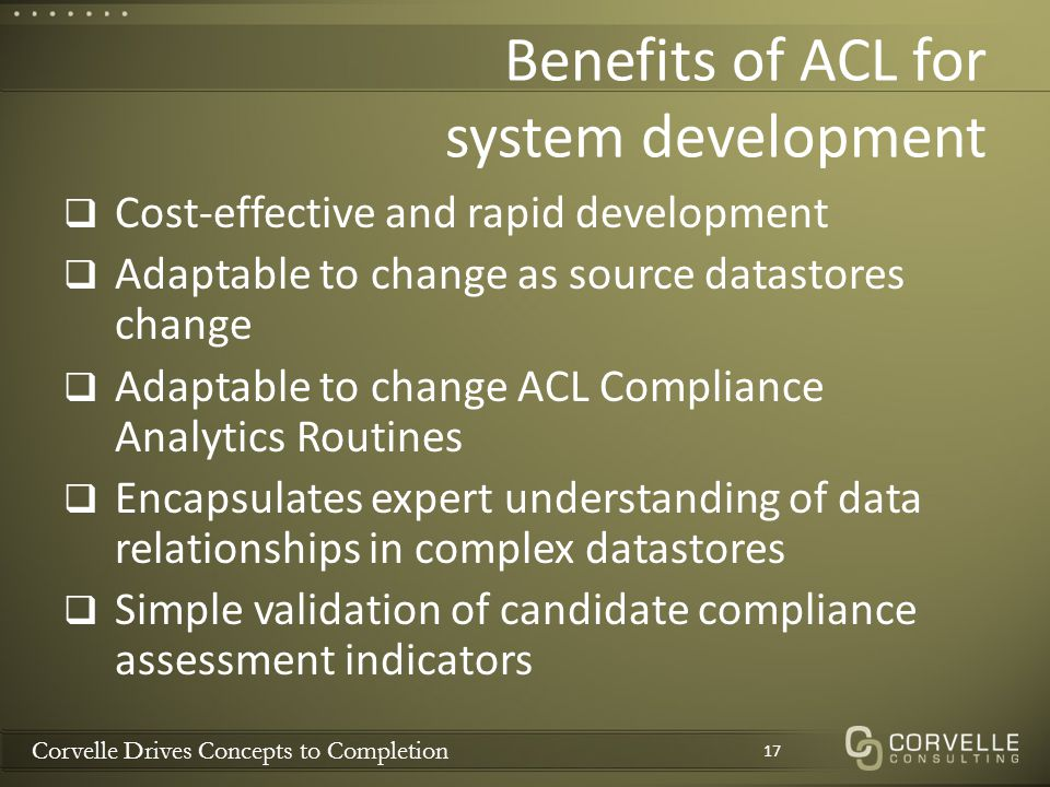 Corvelle Drives Concepts to Completion Benefits of ACL for system development  Cost-effective and rapid development  Adaptable to change as source datastores change  Adaptable to change ACL Compliance Analytics Routines  Encapsulates expert understanding of data relationships in complex datastores  Simple validation of candidate compliance assessment indicators 17