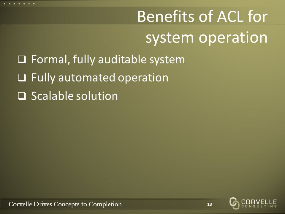 Corvelle Drives Concepts to Completion Benefits of ACL for system operation  Formal, fully auditable system  Fully automated operation  Scalable so
