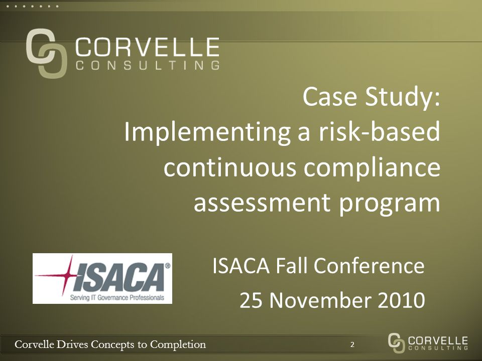 Case Study: Implementing a risk-based continuous compliance assessment program ISACA Fall Conference 25 November 2010 2