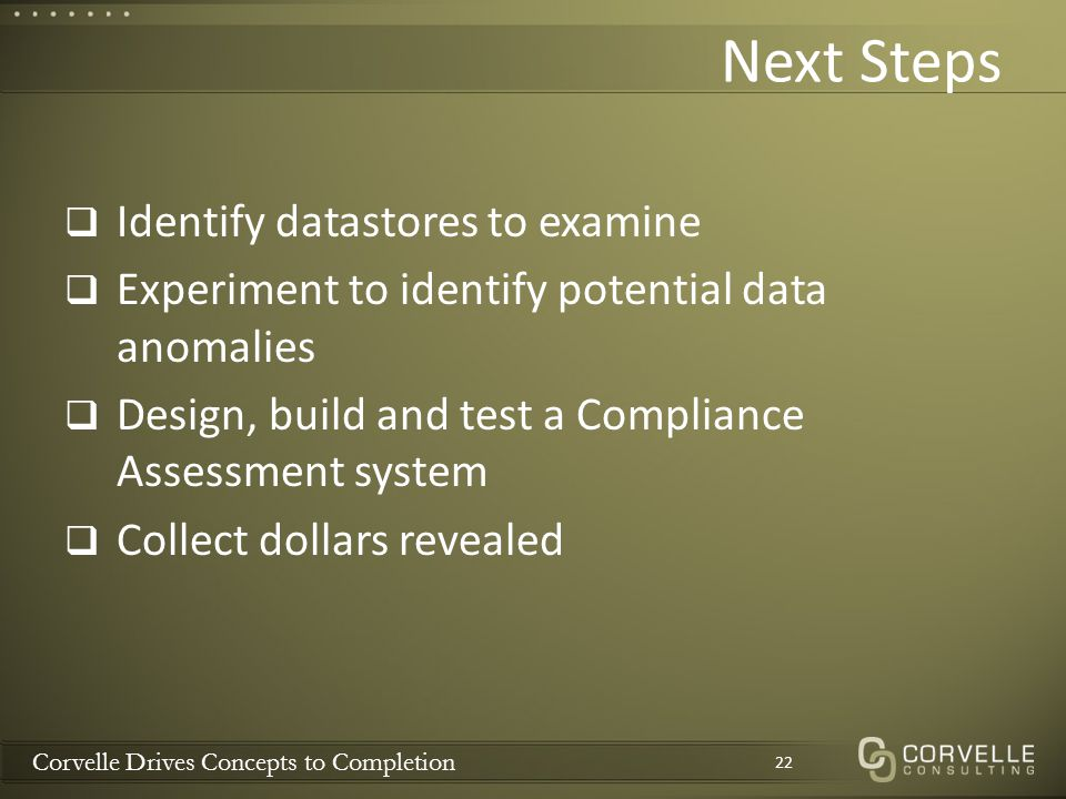 Corvelle Drives Concepts to Completion Next Steps  Identify datastores to examine  Experiment to identify potential data anomalies  Design, build and test a Compliance Assessment system  Collect dollars revealed 22