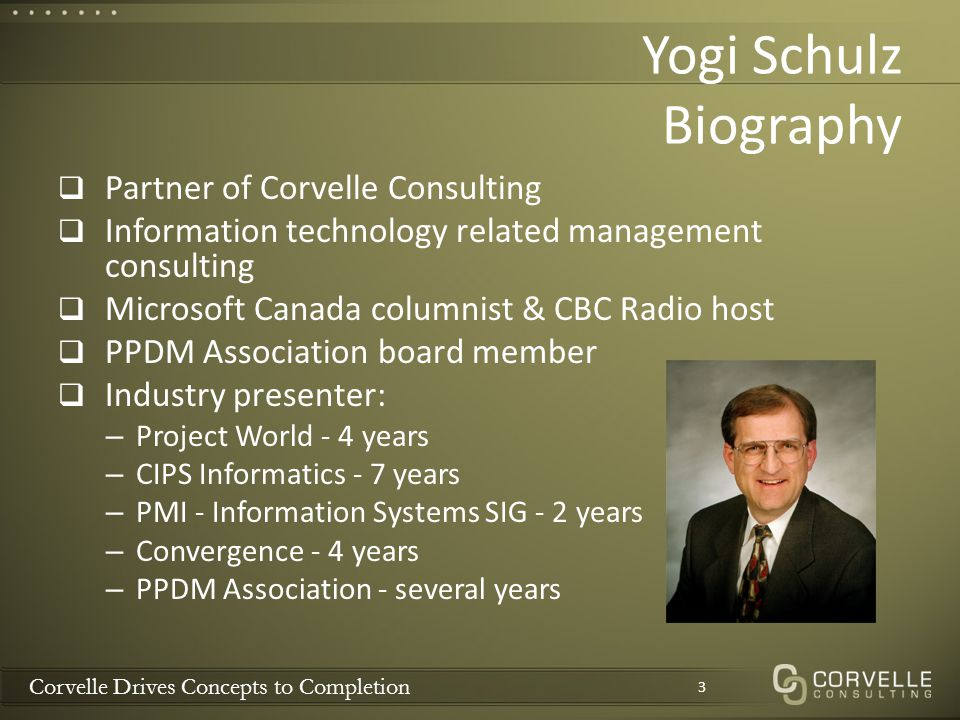 Corvelle Drives Concepts to Completion Yogi Schulz Biography  Partner of Corvelle Consulting  Information technology related management consulting  Microsoft Canada columnist & CBC Radio host  PPDM Association board member  Industry presenter: – Project World - 4 years – CIPS Informatics - 7 years – PMI - Information Systems SIG - 2 years – Convergence - 4 years – PPDM Association - several years 3