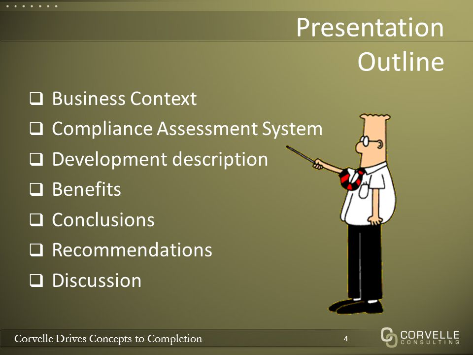 Corvelle Drives Concepts to Completion Presentation Outline  Business Context  Compliance Assessment System  Development description  Benefits  Conclusions  Recommendations  Discussion 4