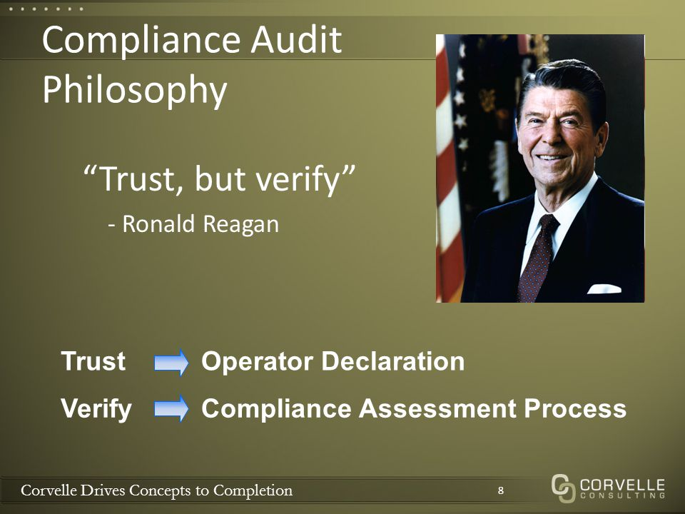 Corvelle Drives Concepts to Completion Compliance Audit Philosophy 8 TrustOperator Declaration VerifyCompliance Assessment Process Trust, but verify - Ronald Reagan