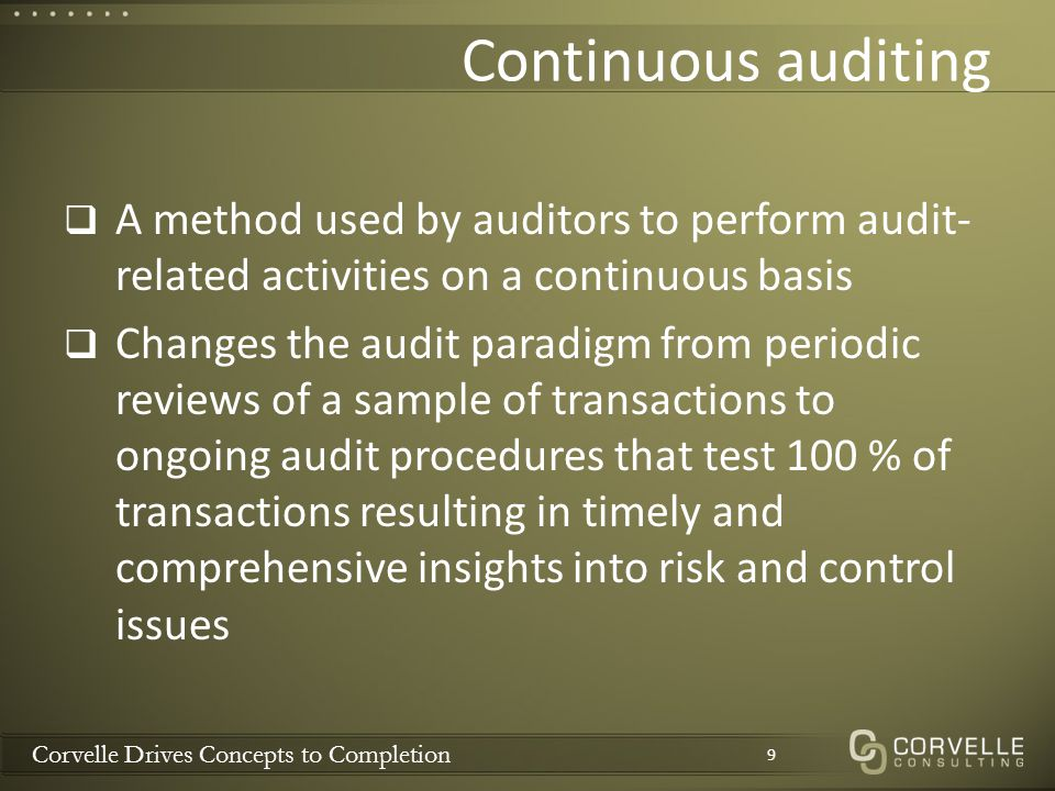 Corvelle Drives Concepts to Completion Continuous auditing  A method used by auditors to perform audit- related activities on a continuous basis  Ch