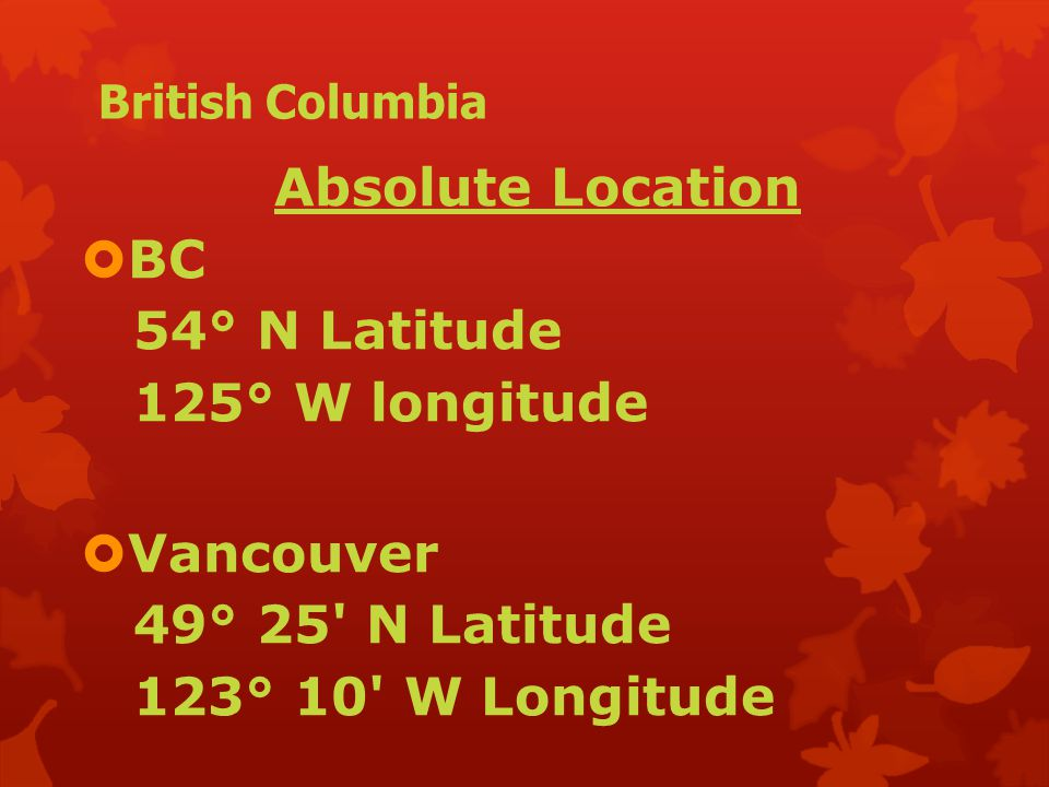 British Columbia Absolute Location  BC 54° N Latitude 125° W longitude  Vancouver 49° 25 N Latitude 123° 10 W Longitude