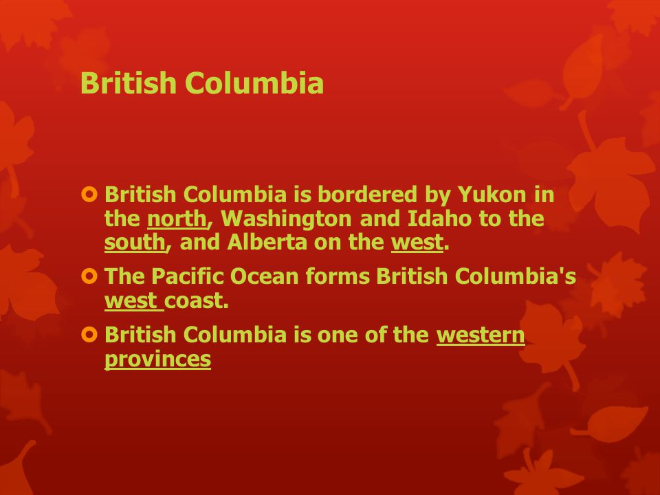 British Columbia  British Columbia is bordered by Yukon in the north, Washington and Idaho to the south, and Alberta on the west.