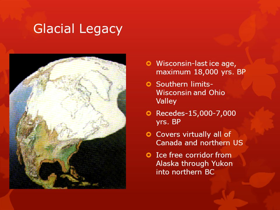 Glacial Legacy  Wisconsin-last ice age, maximum 18,000 yrs.