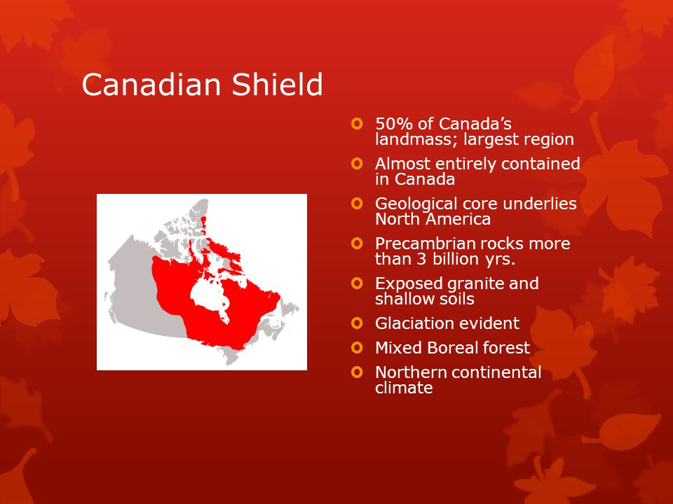 Canadian Shield  50% of Canada's landmass; largest region  Almost entirely contained in Canada  Geological core underlies North America  Precambrian rocks more than 3 billion yrs.