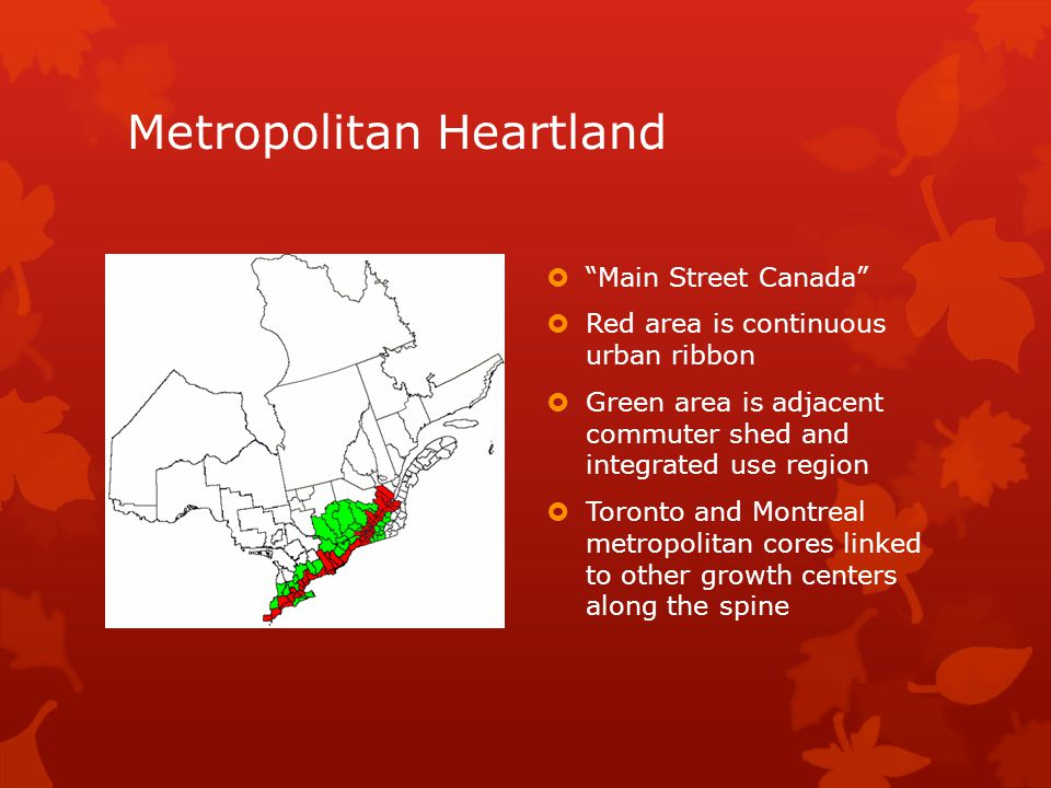 Metropolitan Heartland  Main Street Canada  Red area is continuous urban ribbon  Green area is adjacent commuter shed and integrated use region  Toronto and Montreal metropolitan cores linked to other growth centers along the spine