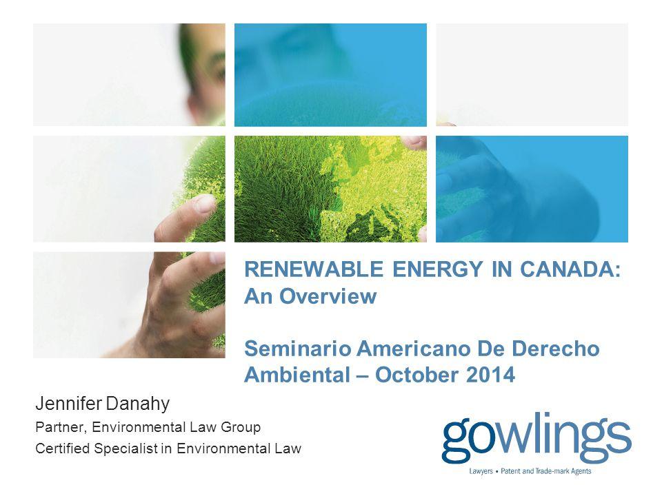RENEWABLE ENERGY IN CANADA: An Overview Seminario Americano De Derecho Ambiental – October 2014 Jennifer Danahy Partner, Environmental Law Group Certified Specialist in Environmental Law